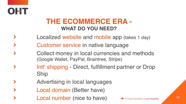In the commerce era, you need localizes websites, mobile apps, customer service in native language, collect money in local currencies, international shipping, advertise in local languages and a local domain.